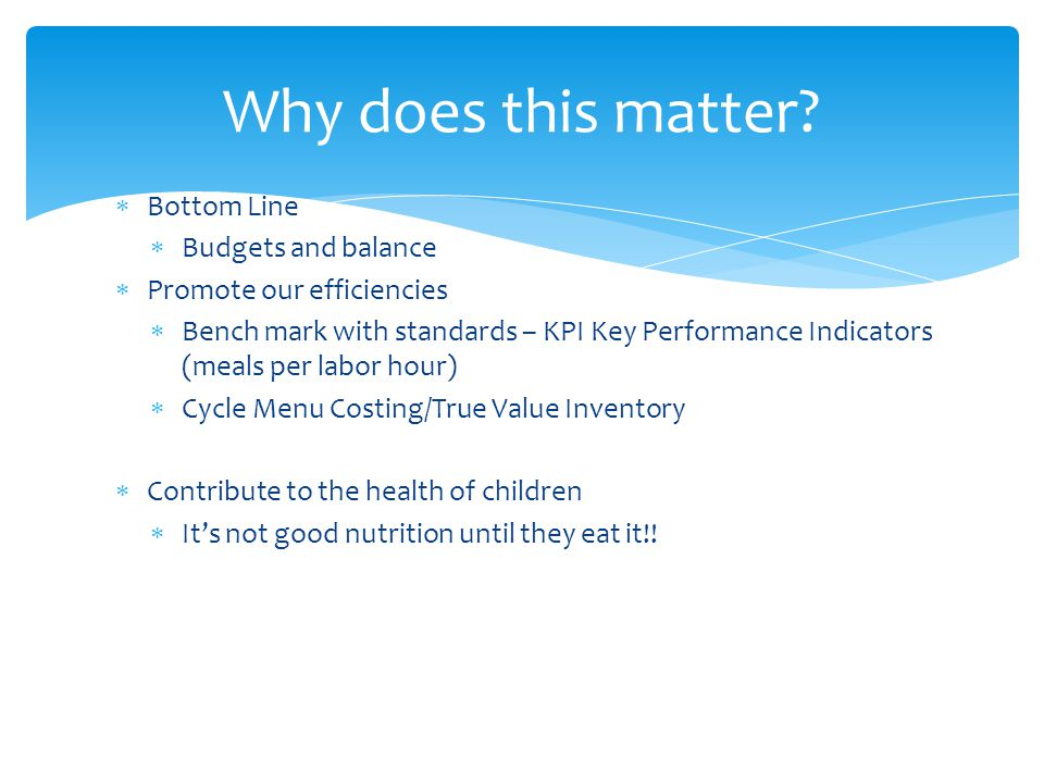  Bottom Line  Budgets and balance  Promote our efficiencies  Bench mark with standards – KPI Key Performance Indicators (meals per labor hour)  Cycle Menu Costing/True Value Inventory  Contribute to the health of children  It's not good nutrition until they eat it!.