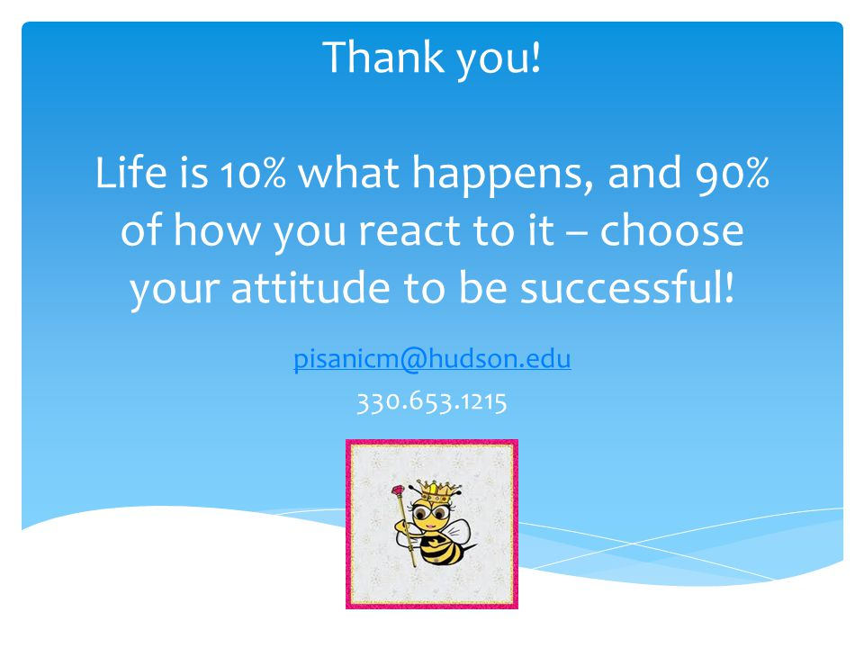 Thank you! Life is 10% what happens, and 90% of how you react to it – choose your attitude to be successful! pisanicm@hudson.edu 330.653.1215