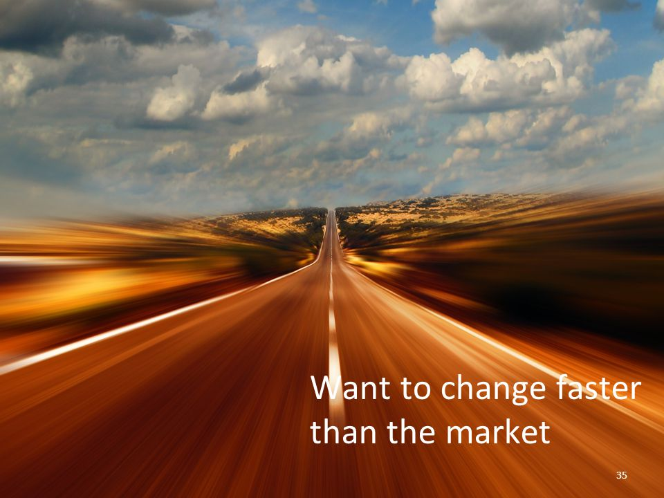 35 Want to change faster than the market