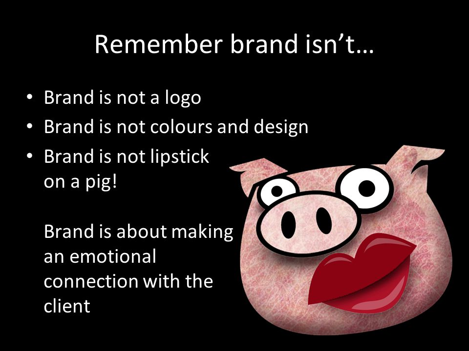 Remember brand isn't… Brand is not a logo Brand is not colours and design Brand is not lipstick on a pig.