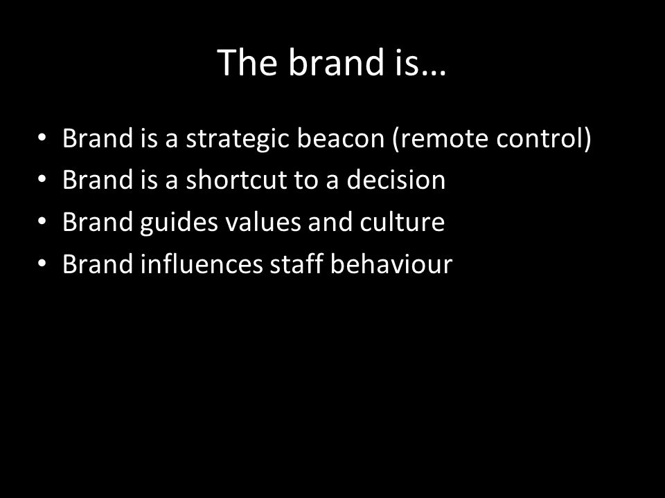 The brand is… Brand is a strategic beacon (remote control) Brand is a shortcut to a decision Brand guides values and culture Brand influences staff be
