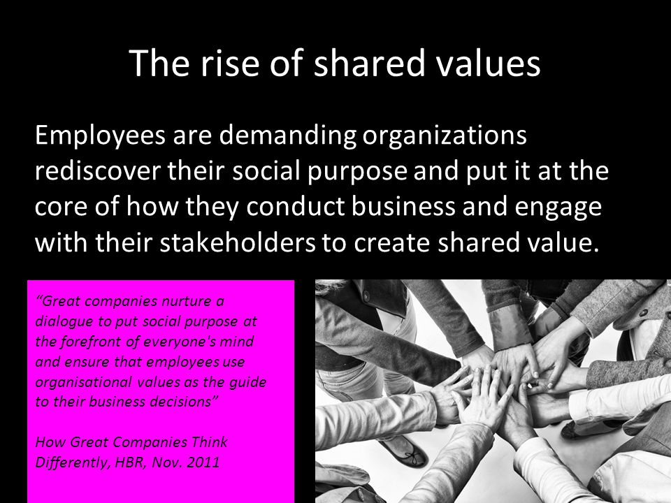 The rise of shared values Employees are demanding organizations rediscover their social purpose and put it at the core of how they conduct business and engage with their stakeholders to create shared value.