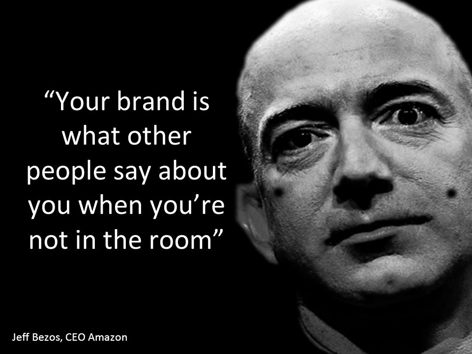 Your brand is what other people say about you when you're not in the room Jeff Bezos, CEO Amazon