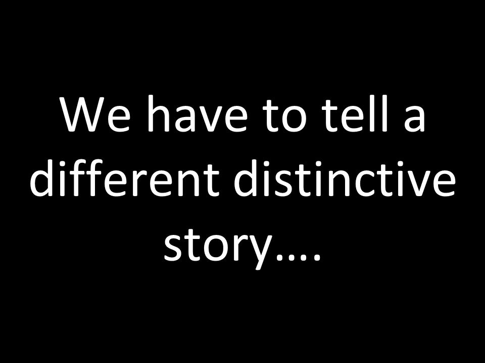 We have to tell a different distinctive story….