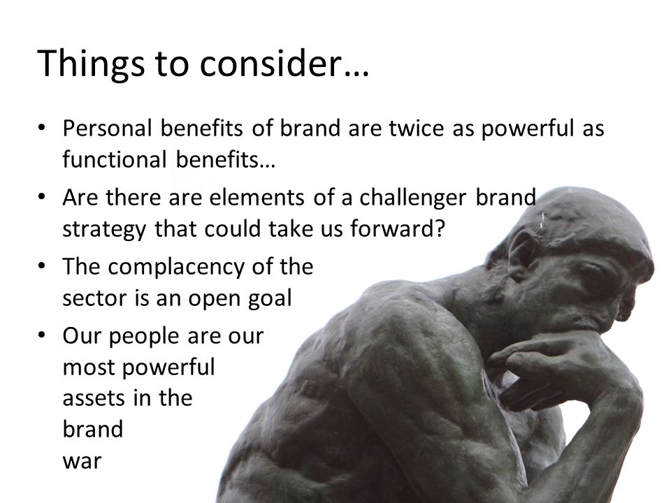 Things to consider… Personal benefits of brand are twice as powerful as functional benefits… Are there are elements of a challenger brand strategy that could take us forward.
