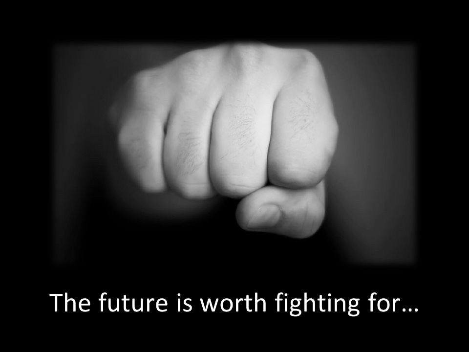 The future is worth fighting for…