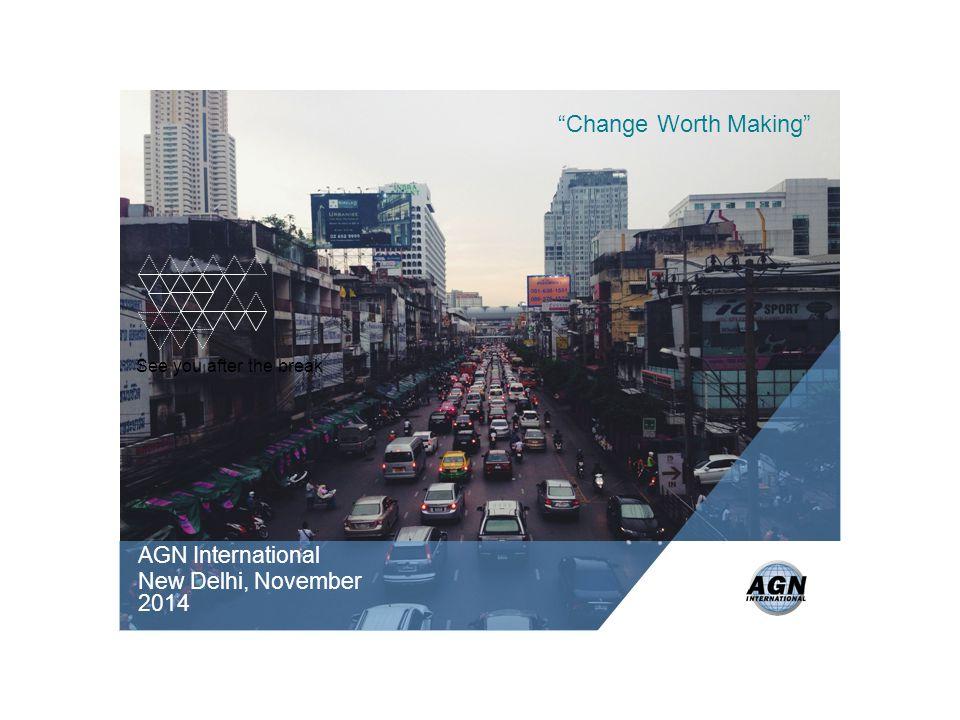 See you after the break AGN International New Delhi, November 2014 Change Worth Making
