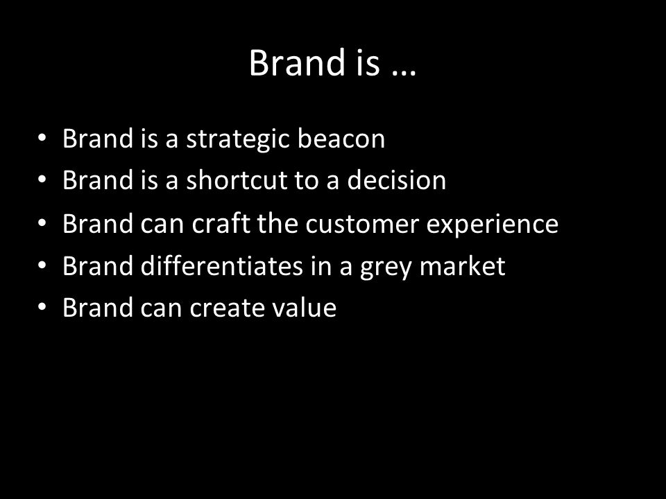 Brand is a strategic beacon Brand is a shortcut to a decision Brand can craft the customer experience Brand differentiates in a grey market Brand can create value Brand is …