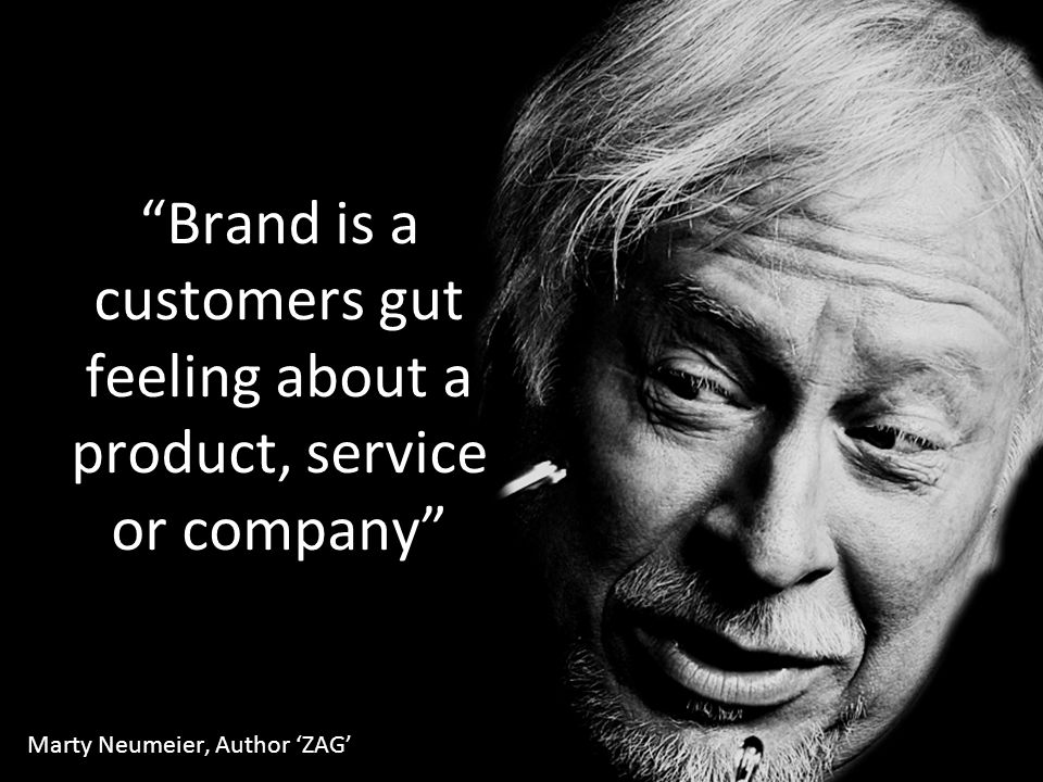 """Brand is a customers gut feeling about a product, service or company"" Marty Neumeier, Author 'ZAG'"