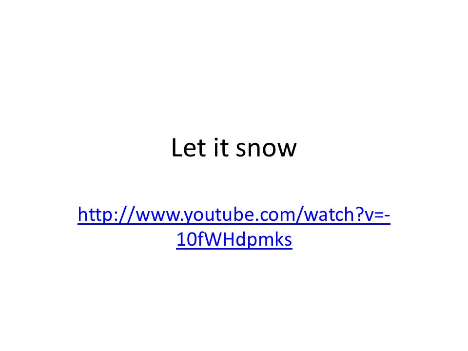 Let it snow http://www.youtube.com/watch v=- 10fWHdpmks