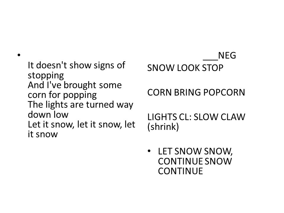 It doesn t show signs of stopping And I ve brought some corn for popping The lights are turned way down low Let it snow, let it snow, let it snow ___NEG SNOW LOOK STOP CORN BRING POPCORN LIGHTS CL: SLOW CLAW (shrink) LET SNOW SNOW, CONTINUE SNOW CONTINUE