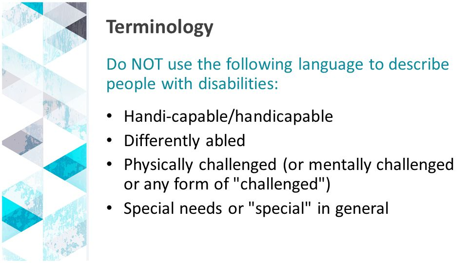 Terminology Do NOT use the following language to describe people with disabilities: Handi-capable/handicapable Differently abled Physically challenged (or mentally challenged or any form of challenged ) Special needs or special in general