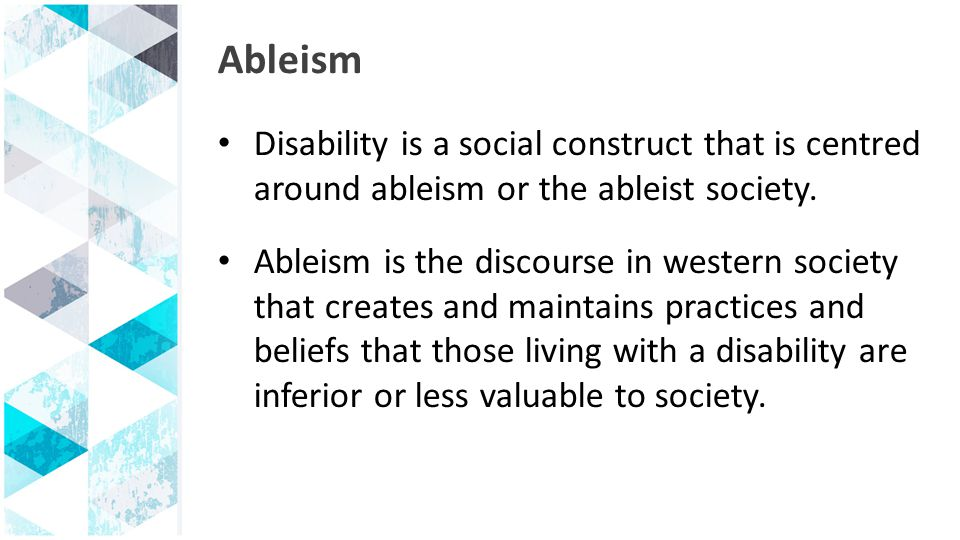 Ableism Disability is a social construct that is centred around ableism or the ableist society.