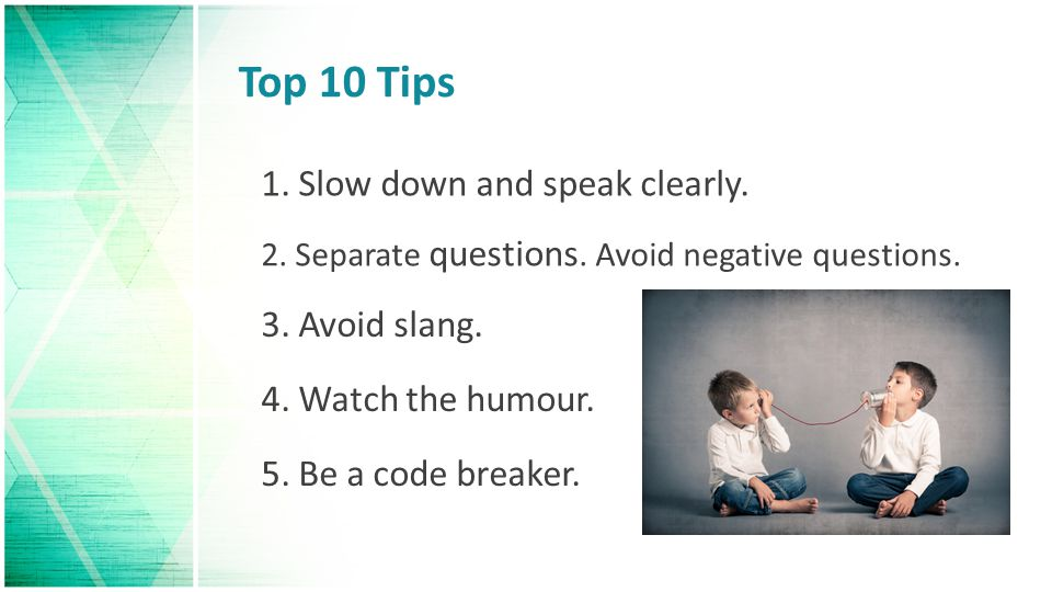 Top 10 Tips 1.Slow down and speak clearly. 2. Separate questions.