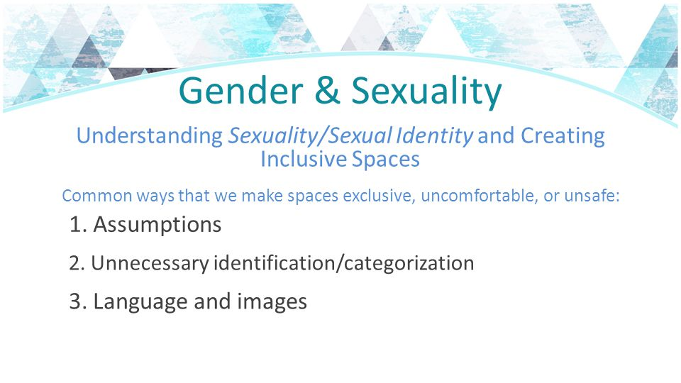 Gender & Sexuality Understanding Sexuality/Sexual Identity and Creating Inclusive Spaces Common ways that we make spaces exclusive, uncomfortable, or unsafe: 1.