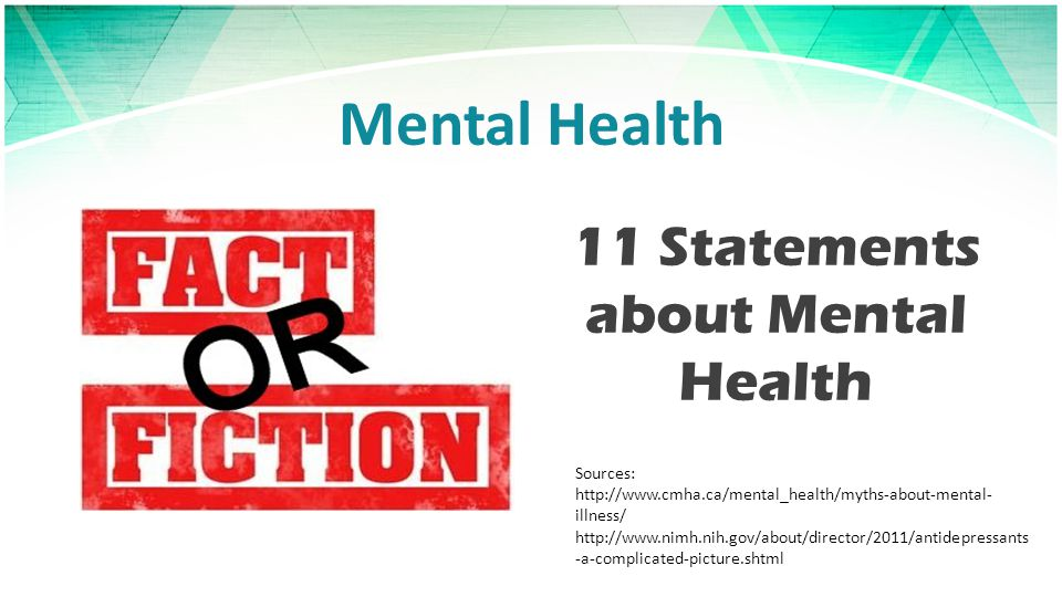 Mental Health 11 Statements about Mental Health Sources: http://www.cmha.ca/mental_health/myths-about-mental- illness/ http://www.nimh.nih.gov/about/director/2011/antidepressants -a-complicated-picture.shtml