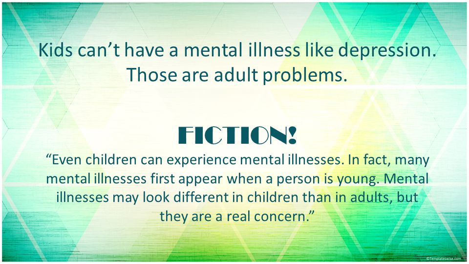 Kids can't have a mental illness like depression.Those are adult problems.