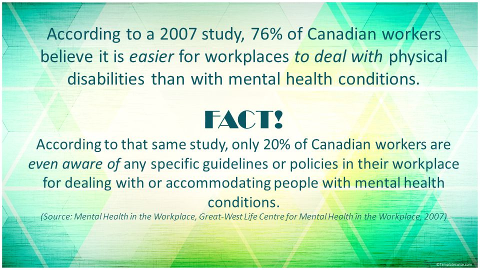 According to a 2007 study, 76% of Canadian workers believe it is easier for workplaces to deal with physical disabilities than with mental health conditions.