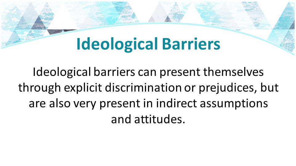 Ideological Barriers Ideological barriers can present themselves through explicit discrimination or prejudices, but are also very present in indirect assumptions and attitudes.