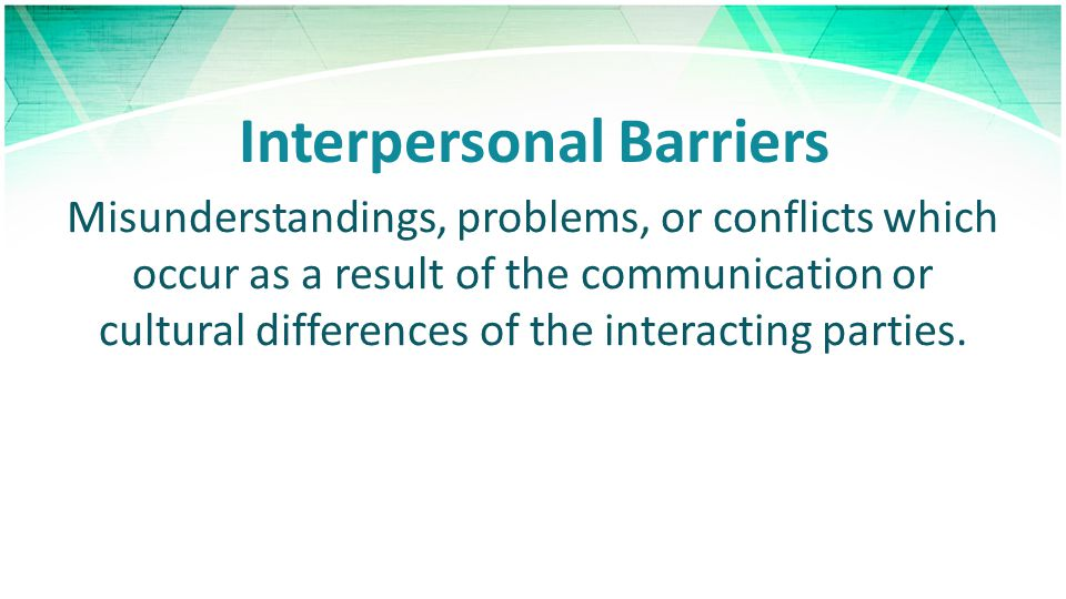Interpersonal Barriers Misunderstandings, problems, or conflicts which occur as a result of the communication or cultural differences of the interacting parties.