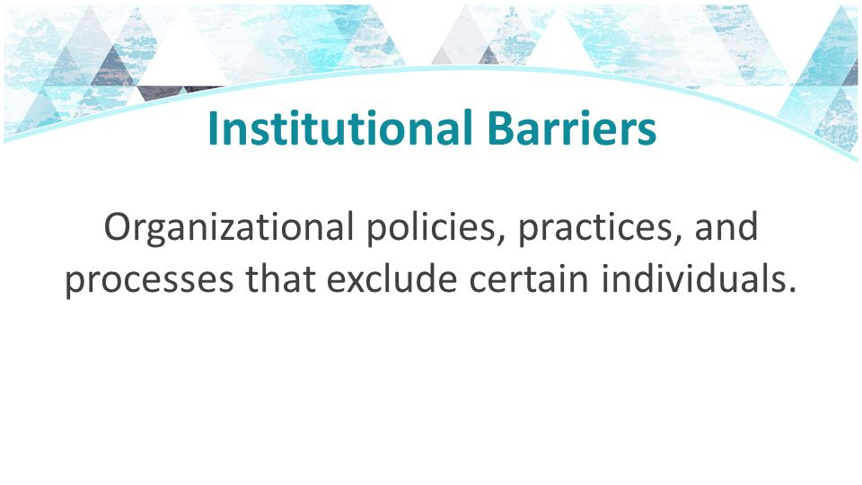 Institutional Barriers Organizational policies, practices, and processes that exclude certain individuals.