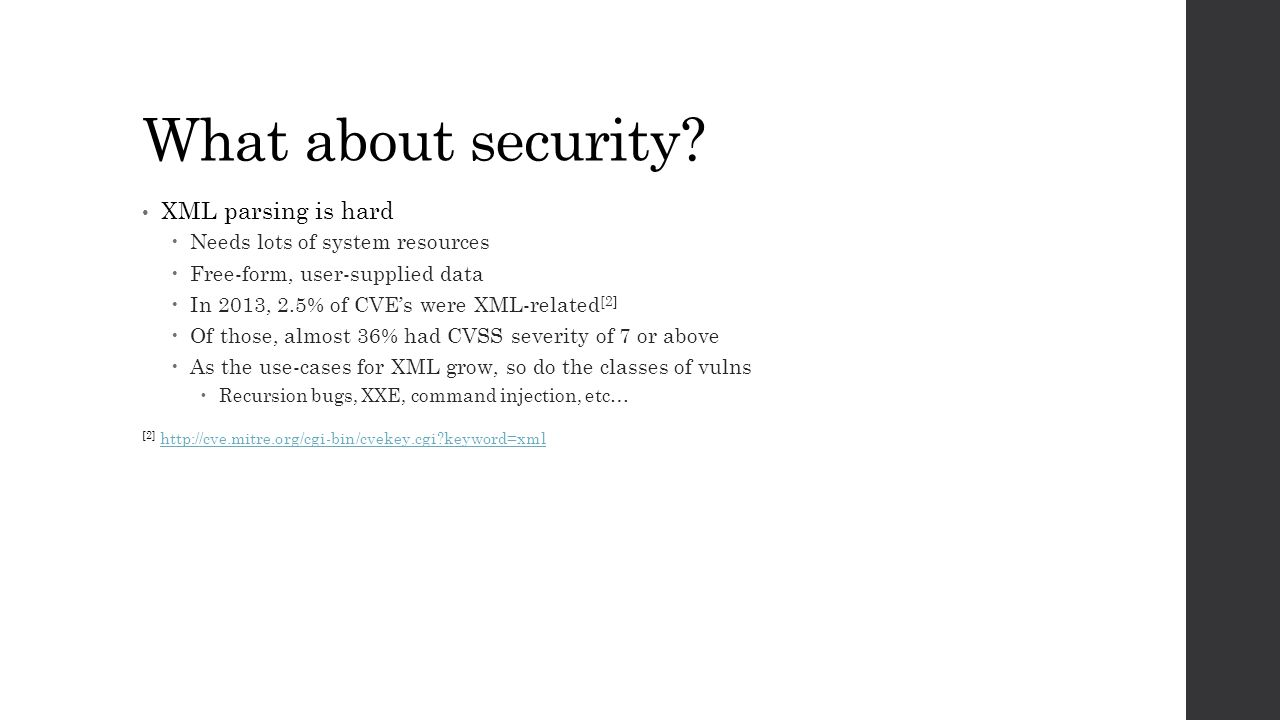 What about security? XML parsing is hard  Needs lots of system resources  Free-form, user-supplied data  In 2013, 2.5% of CVE's were XML-related [2