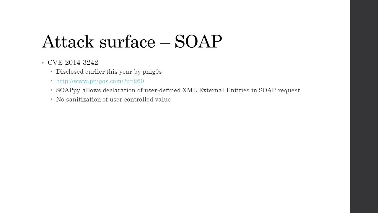 Attack surface – SOAP CVE-2014-3242  Disclosed earlier this year by pnig0s  http://www.pnigos.com/?p=260 http://www.pnigos.com/?p=260  SOAPpy allows declaration of user-defined XML External Entities in SOAP request  No sanitization of user-controlled value