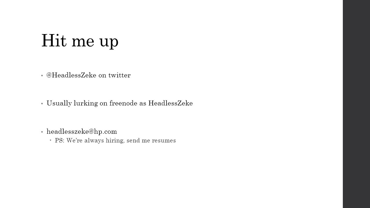 Hit me up @HeadlessZeke on twitter Usually lurking on freenode as HeadlessZeke headlesszeke@hp.com  PS: We're always hiring, send me resumes