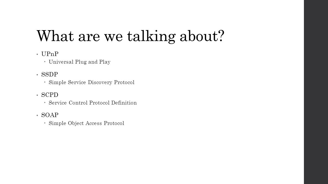 What are we talking about? UPnP  Universal Plug and Play SSDP  Simple Service Discovery Protocol SCPD  Service Control Protocol Definition SOAP  S