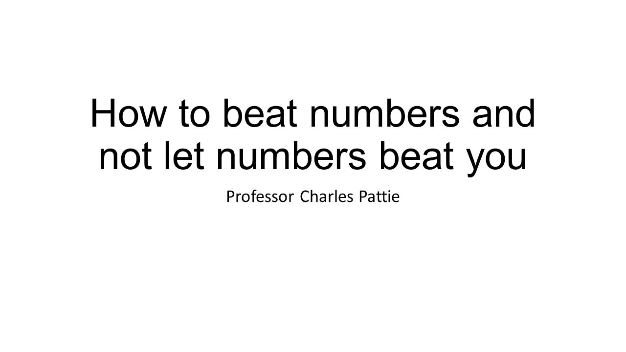 How to beat numbers and not let numbers beat you Professor Charles Pattie