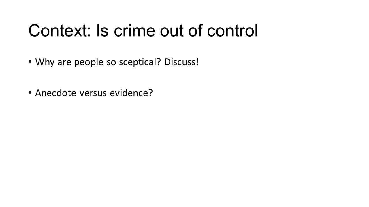 Context: Is crime out of control Why are people so sceptical Discuss! Anecdote versus evidence