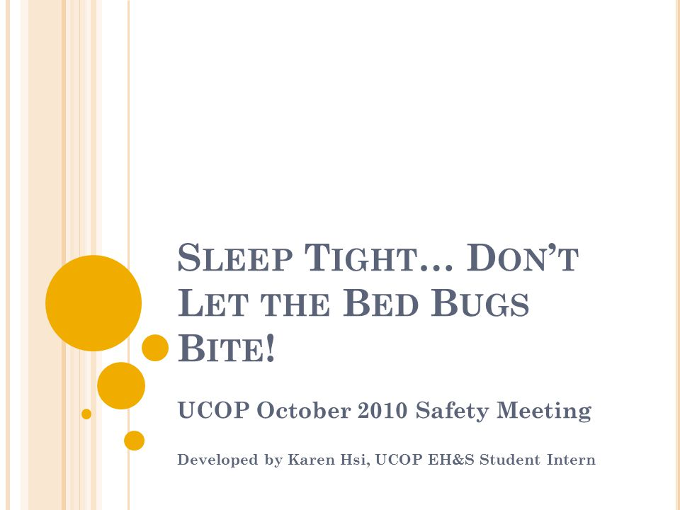 S LEEP T IGHT … D ON ' T L ET THE B ED B UGS B ITE ! UCOP October 2010 Safety Meeting Developed by Karen Hsi, UCOP EH&S Student Intern