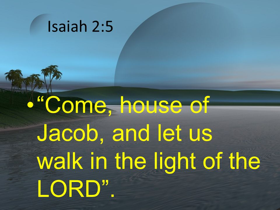 Isaiah 2:5 Come, house of Jacob, and let us walk in the light of the LORD .
