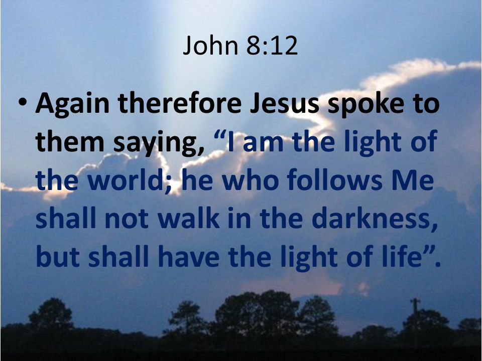 John 8:12 Again therefore Jesus spoke to them saying, I am the light of the world; he who follows Me shall not walk in the darkness, but shall have the light of life .