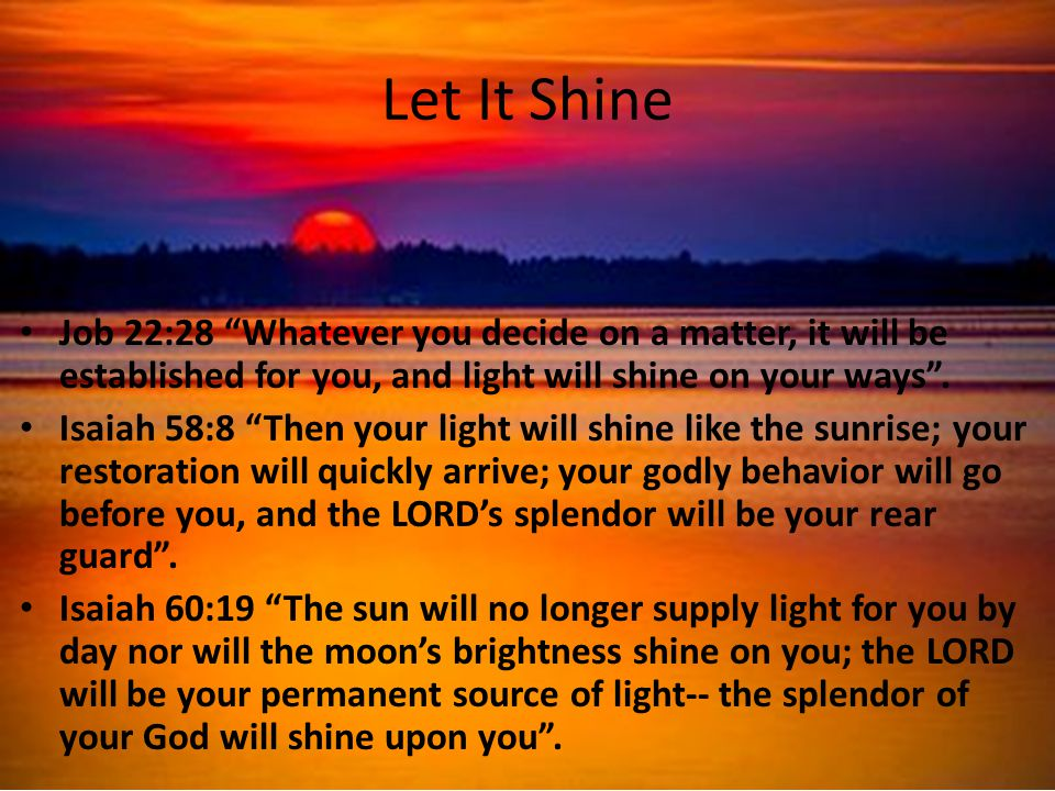 Let It Shine Job 22:28 Whatever you decide on a matter, it will be established for you, and light will shine on your ways .