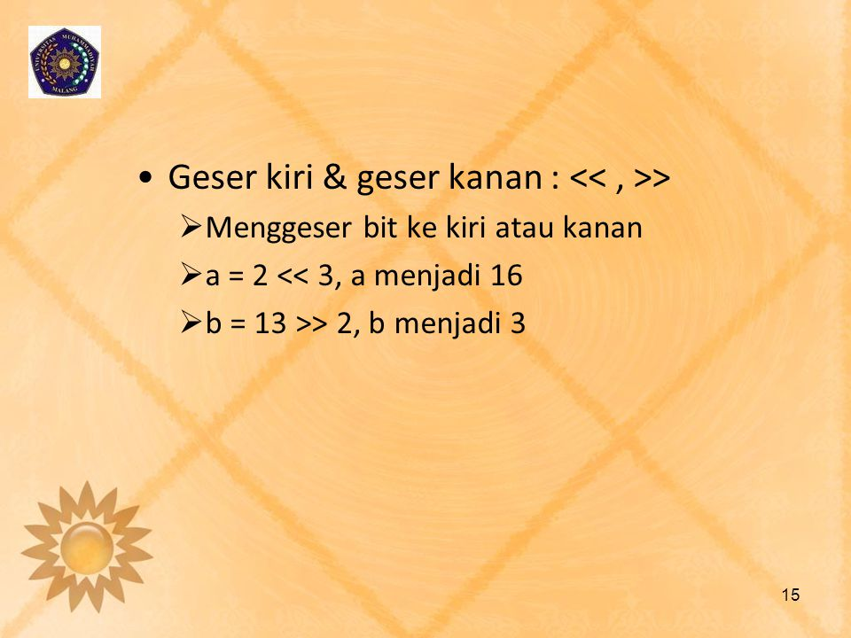Geser kiri & geser kanan : >  Menggeser bit ke kiri atau kanan  a = 2 << 3, a menjadi 16  b = 13 >> 2, b menjadi 3 15