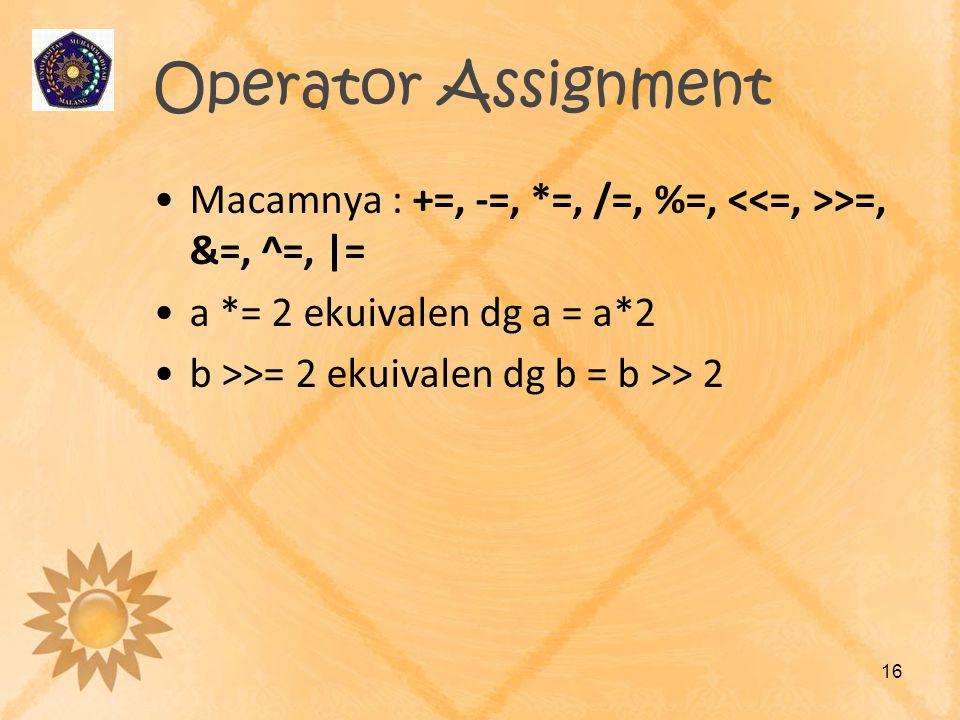 Operator Assignment Macamnya : +=, -=, *=, /=, %=, >=, &=, ^=,  = a *= 2 ekuivalen dg a = a*2 b >>= 2 ekuivalen dg b = b >> 2 16