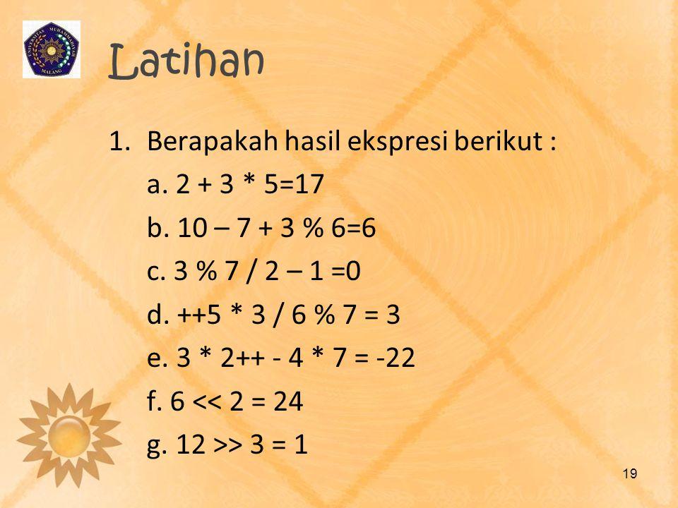 Latihan 1.Berapakah hasil ekspresi berikut : a. 2 + 3 * 5=17 b. 10 – 7 + 3 % 6=6 c. 3 % 7 / 2 – 1 =0 d. ++5 * 3 / 6 % 7 = 3 e. 3 * 2++ - 4 * 7 = -22 f