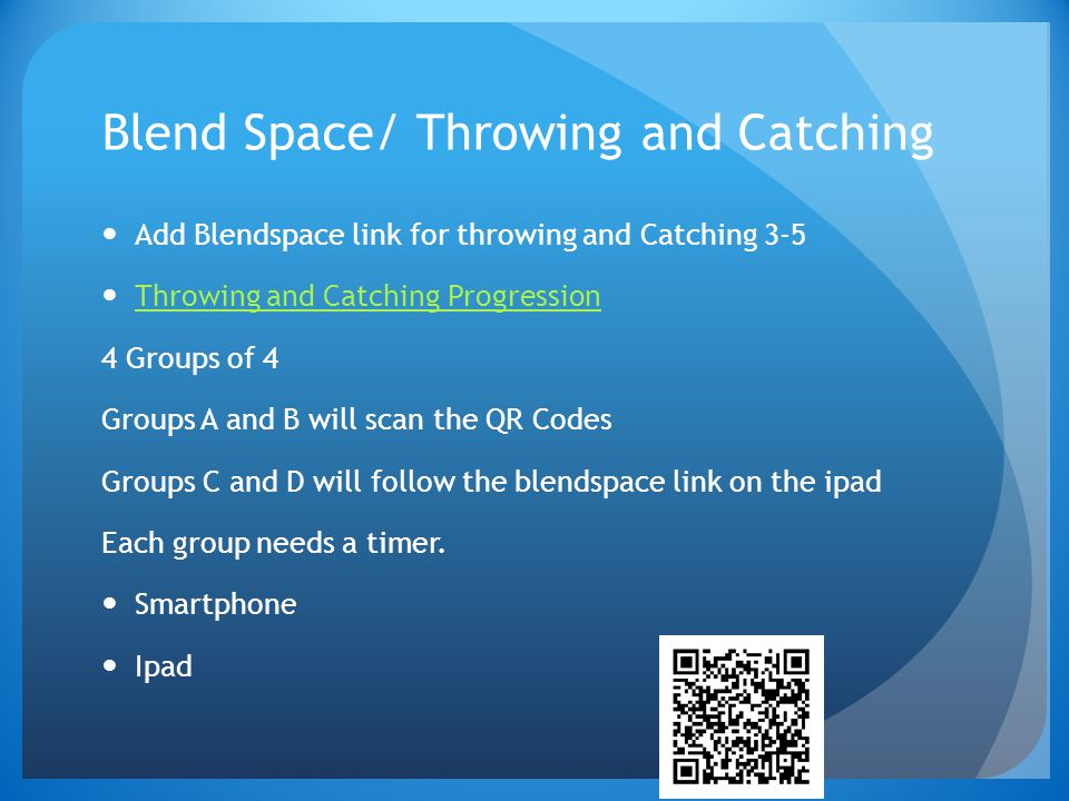 Blend Space/ Throwing and Catching Add Blendspace link for throwing and Catching 3-5 Throwing and Catching Progression 4 Groups of 4 Groups A and B will scan the QR Codes Groups C and D will follow the blendspace link on the ipad Each group needs a timer.