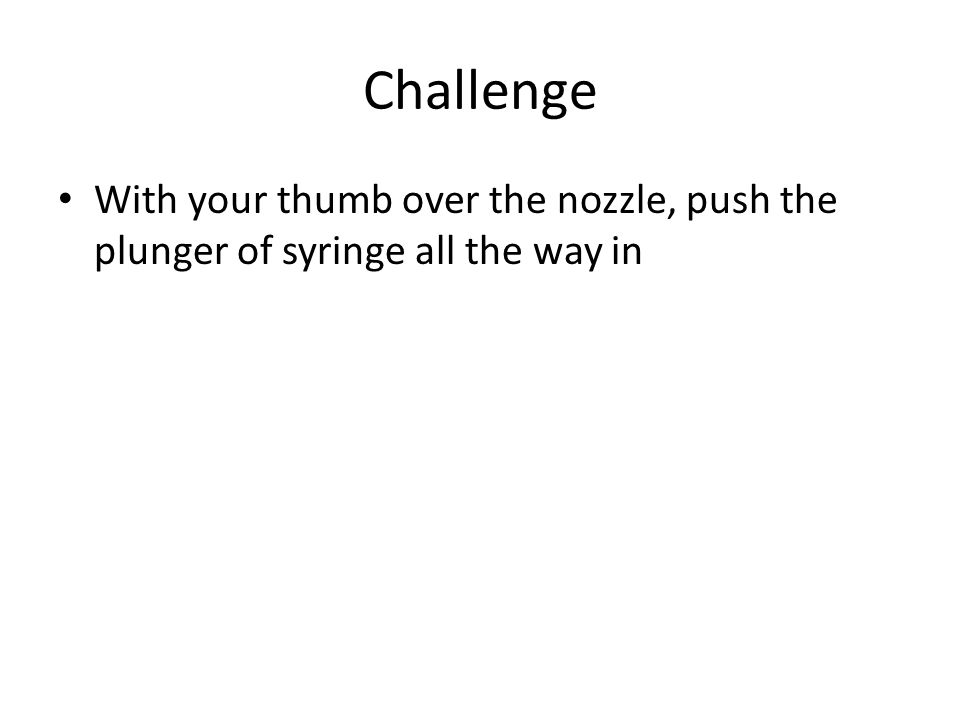 Challenge With your thumb over the nozzle, push the plunger of syringe all the way in