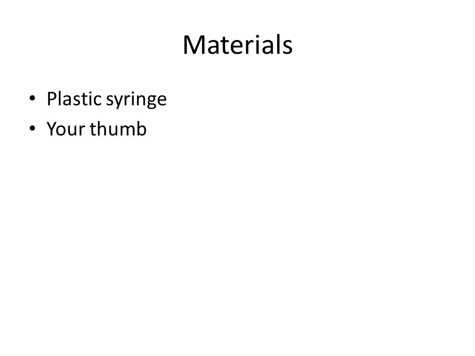 Materials Plastic syringe Your thumb