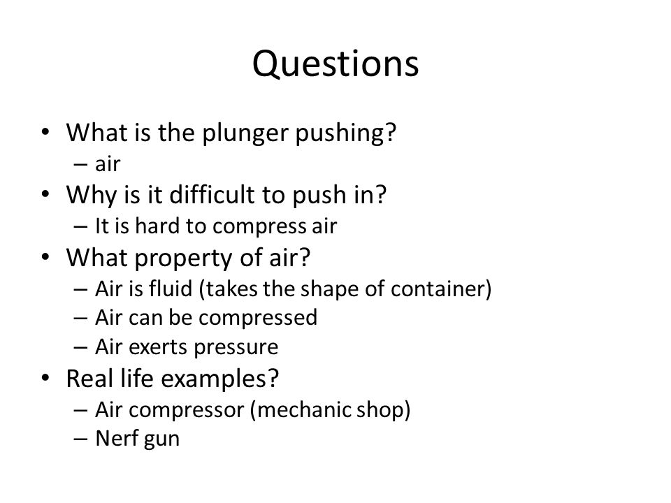 Questions What is the plunger pushing. – air Why is it difficult to push in.