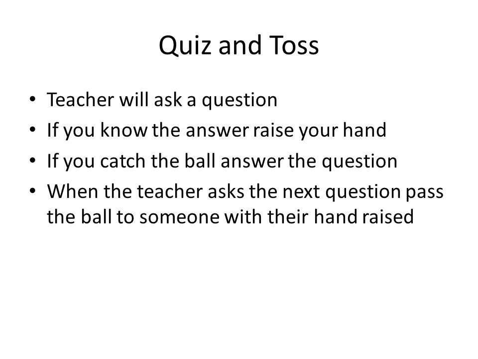 Quiz and Toss Teacher will ask a question If you know the answer raise your hand If you catch the ball answer the question When the teacher asks the n