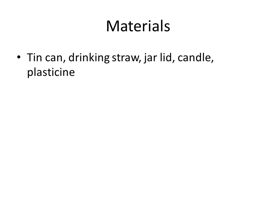 Procedure: 1)Use the plasticine as a candle holder inside the jar lid 2)Place the can about 10 cm away from the candle holder 3)Light the candle 4)Predict what will happen if you point the straw at the front of the can and blow 5)Blow through the straw 6)Observe and record results