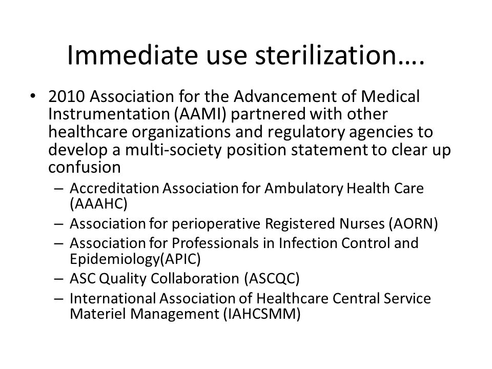 Immediate use sterilization…. 2010 Association for the Advancement of Medical Instrumentation (AAMI) partnered with other healthcare organizations and