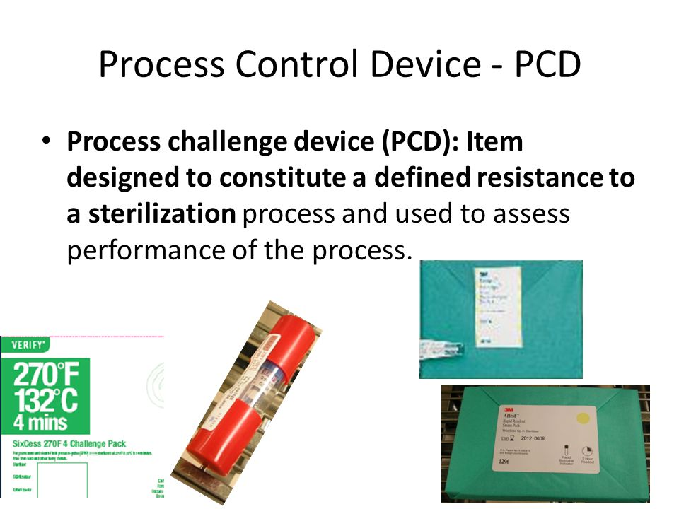 Process Control Device - PCD Process challenge device (PCD): Item designed to constitute a defined resistance to a sterilization process and used to a