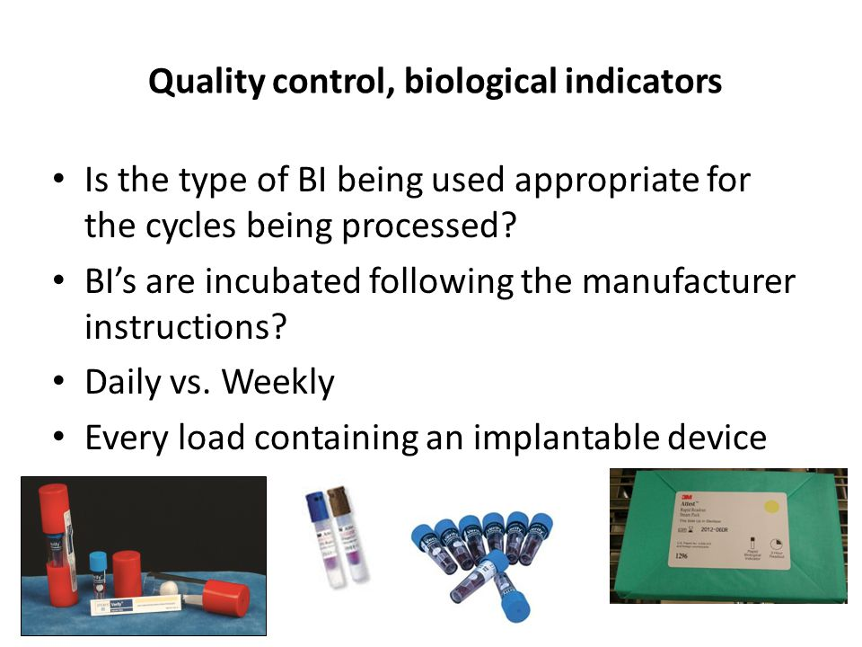 Quality control, biological indicators Is the type of BI being used appropriate for the cycles being processed? BI's are incubated following the manuf