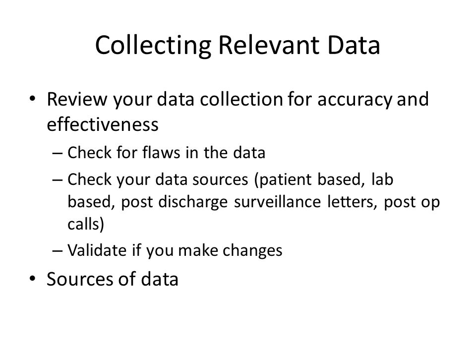 Review your data collection for accuracy and effectiveness – Check for flaws in the data – Check your data sources (patient based, lab based, post dis