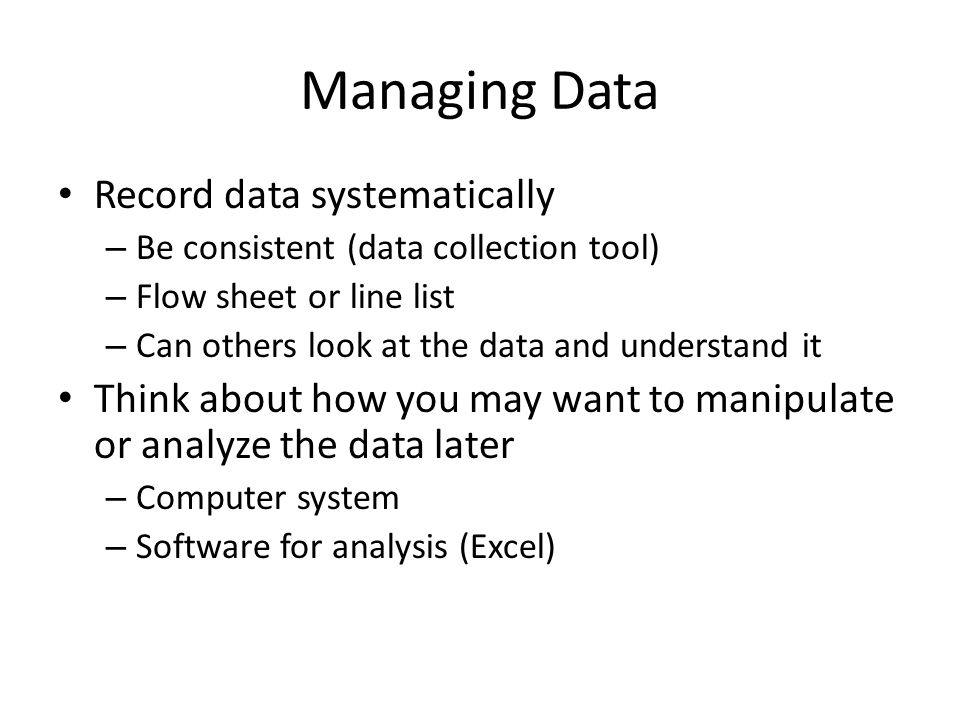 Record data systematically – Be consistent (data collection tool) – Flow sheet or line list – Can others look at the data and understand it Think abou